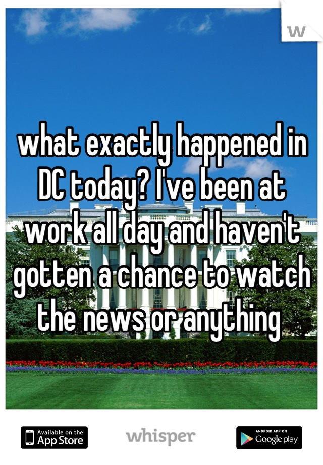 what exactly happened in DC today? I've been at work all day and haven't gotten a chance to watch the news or anything