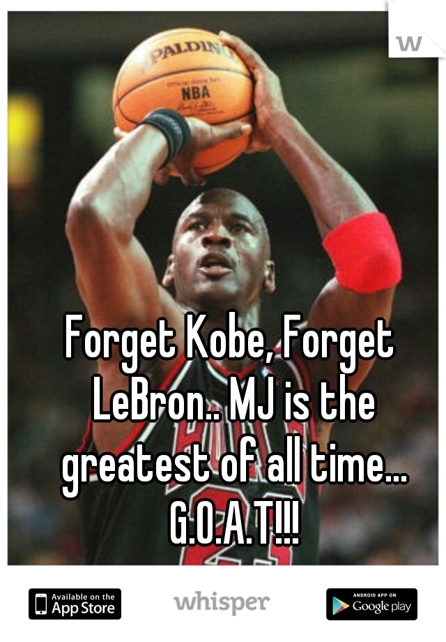 Forget Kobe, Forget LeBron.. MJ is the greatest of all time... G.O.A.T!!!