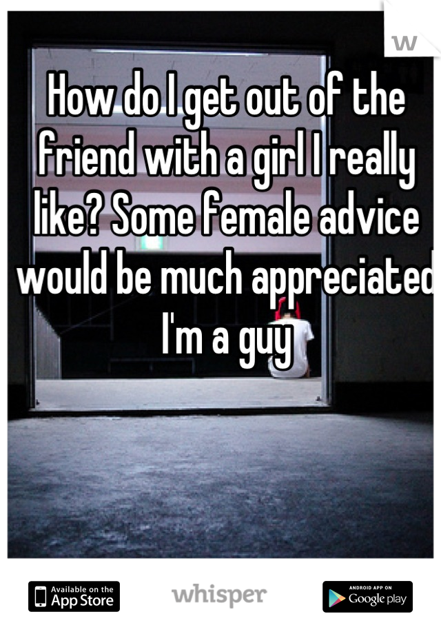 How do I get out of the friend with a girl I really like? Some female advice would be much appreciated I'm a guy