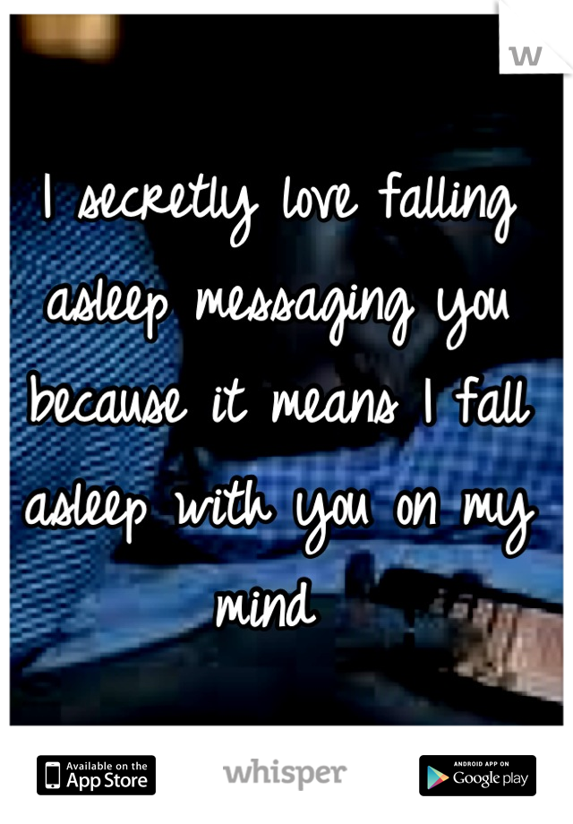 I secretly love falling asleep messaging you because it means I fall asleep with you on my mind
