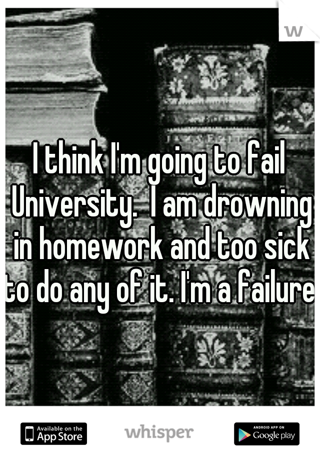 I think I'm going to fail University.  I am drowning in homework and too sick to do any of it. I'm a failure.