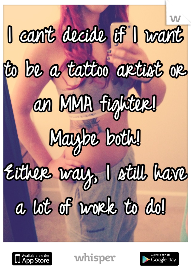 I can't decide if I want to be a tattoo artist or an MMA fighter!  Maybe both!  Either way, I still have a lot of work to do!