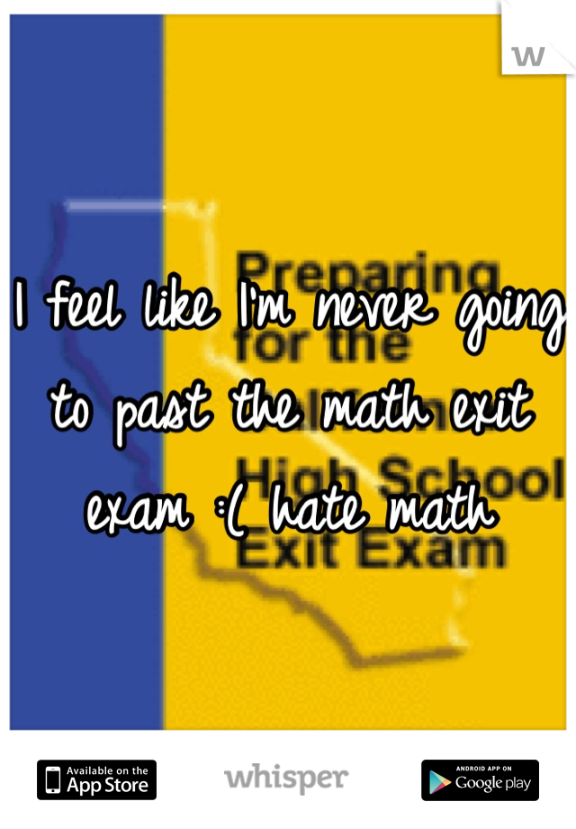 I feel like I'm never going to past the math exit exam :( hate math