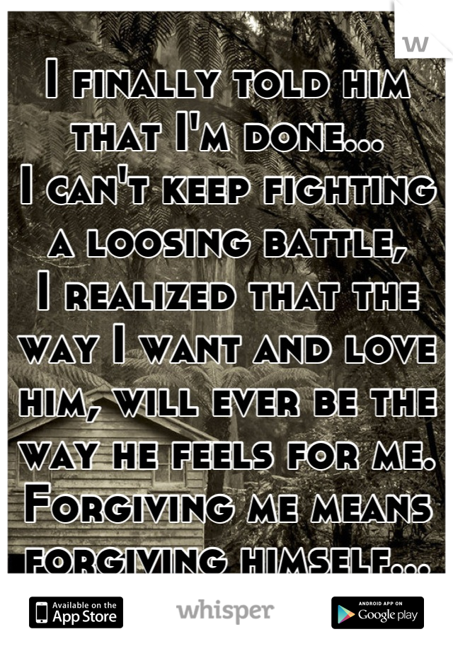 I finally told him that I'm done... I can't keep fighting a loosing battle, I realized that the way I want and love him, will ever be the way he feels for me. Forgiving me means forgiving himself...