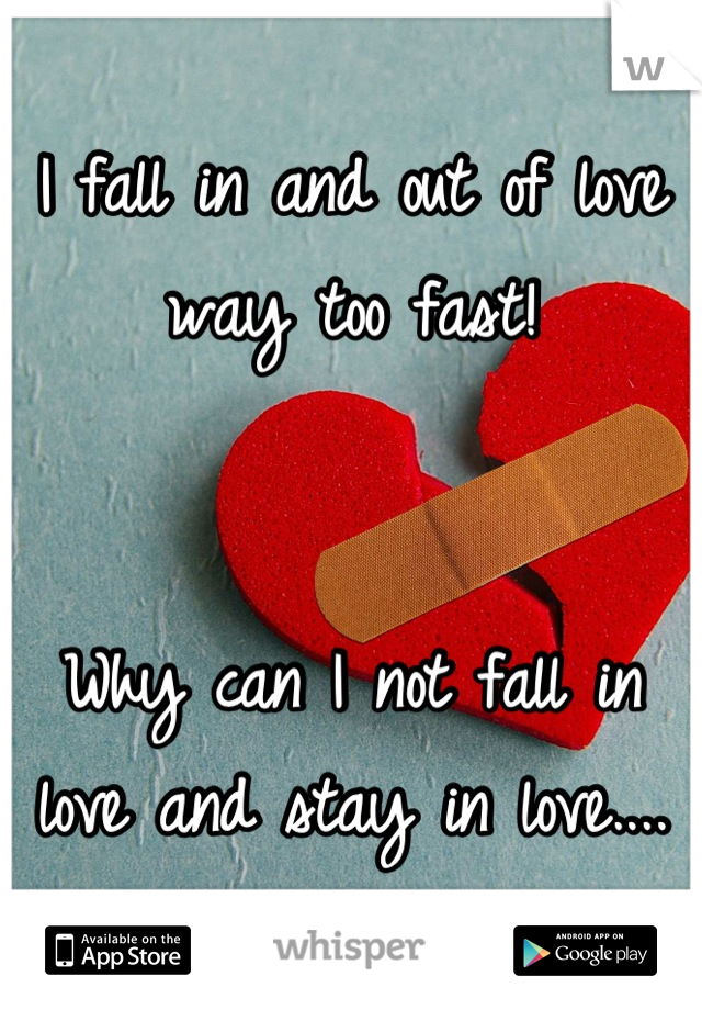 I fall in and out of love way too fast!    Why can I not fall in love and stay in love....