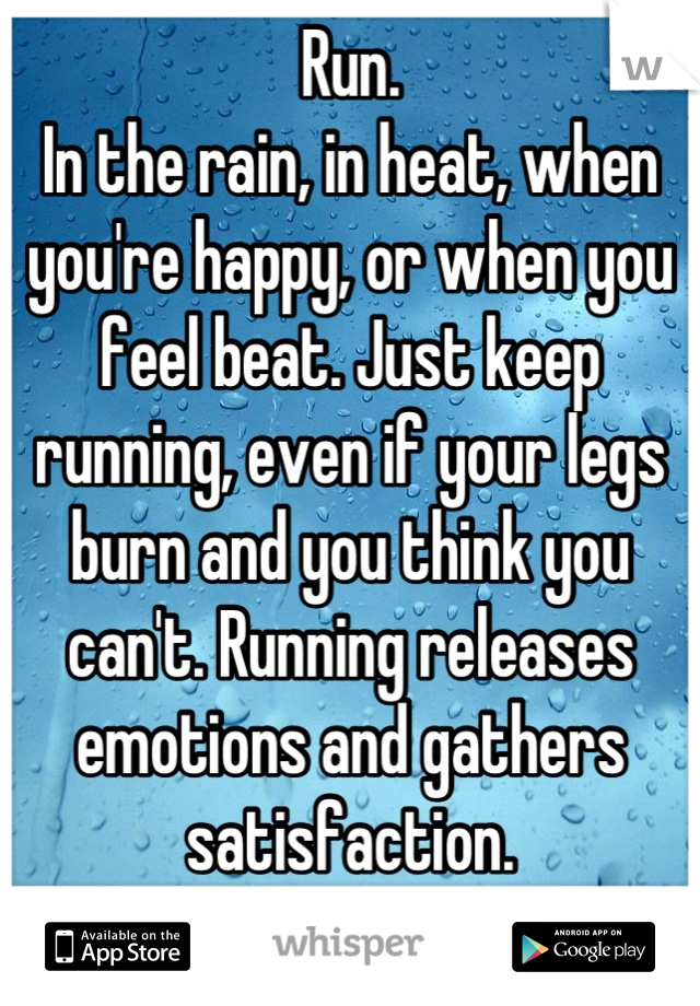 Run.  In the rain, in heat, when you're happy, or when you feel beat. Just keep running, even if your legs burn and you think you can't. Running releases emotions and gathers satisfaction.  Run!