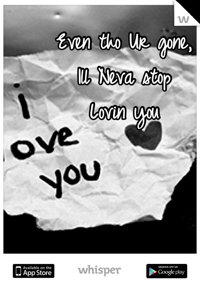 Even tho Ur gone, Ill Neva stop  Lovin you