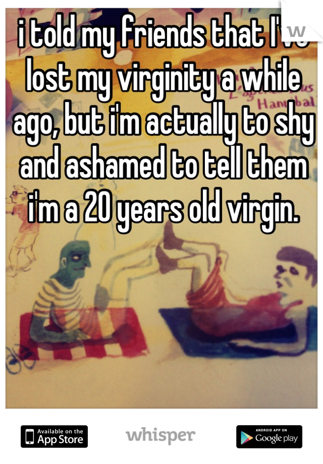 i told my friends that I've lost my virginity a while ago, but i'm actually to shy and ashamed to tell them i'm a 20 years old virgin.