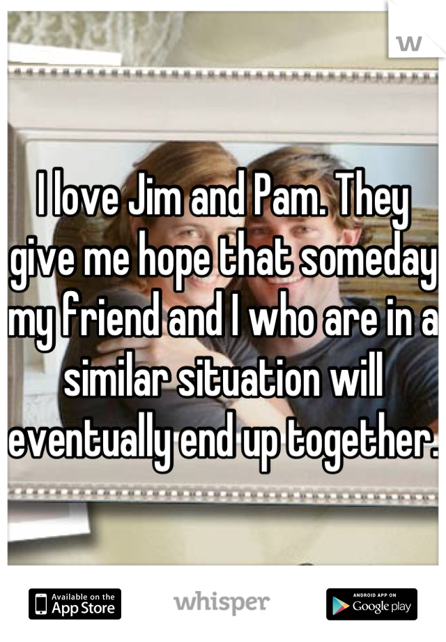 I love Jim and Pam. They give me hope that someday my friend and I who are in a similar situation will eventually end up together.