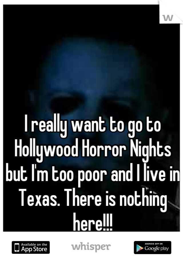 I really want to go to Hollywood Horror Nights but I'm too poor and I live in Texas. There is nothing here!!!