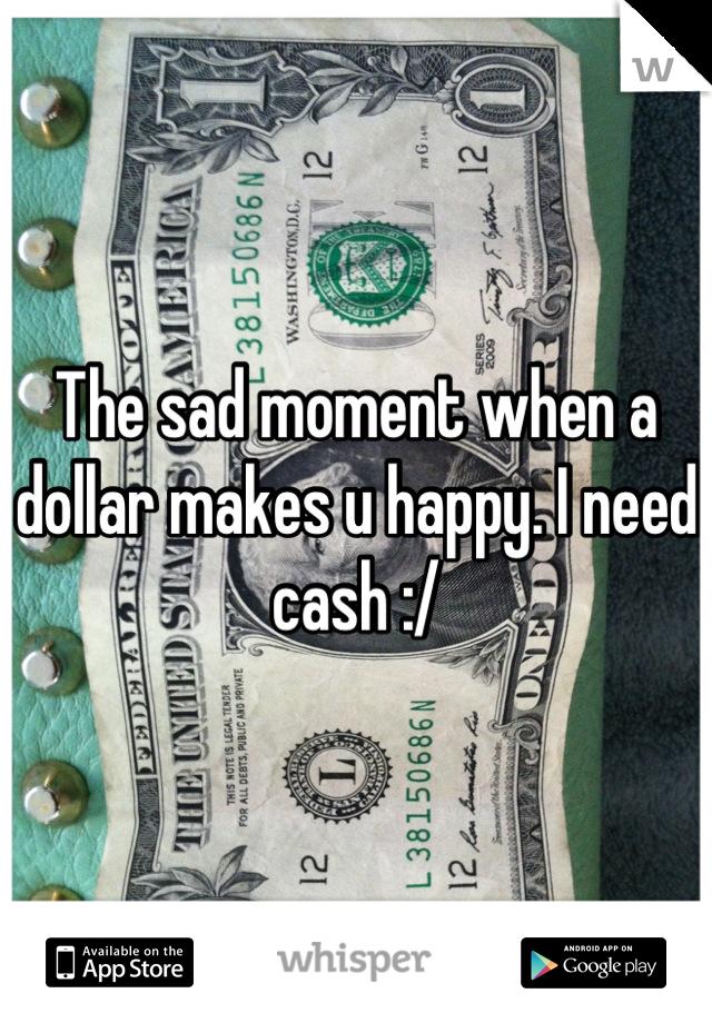The sad moment when a dollar makes u happy. I need cash :/