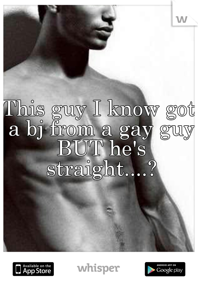 This guy I know got a bj from a gay guy BUT he's straight....?