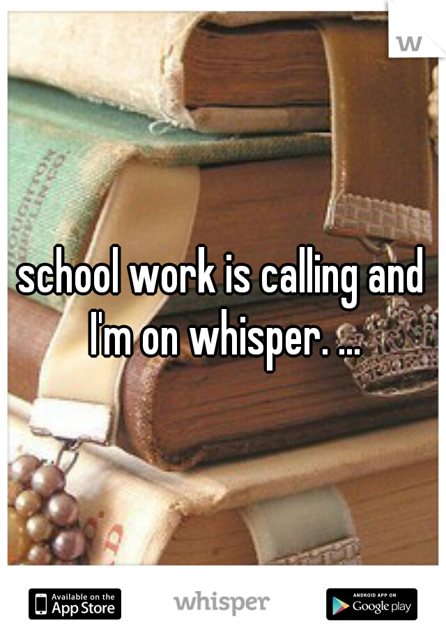 school work is calling and I'm on whisper. ...