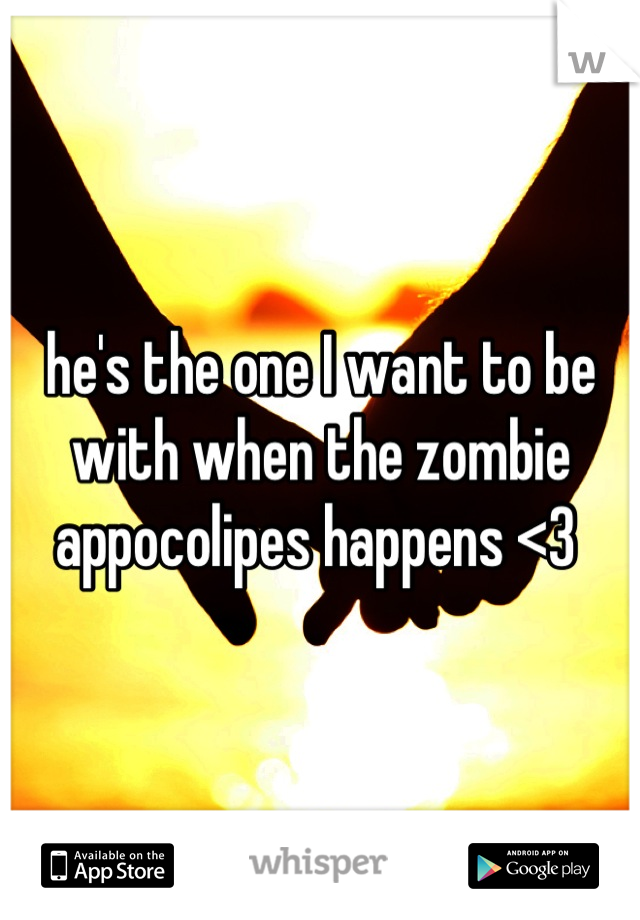 he's the one I want to be with when the zombie appocolipes happens <3