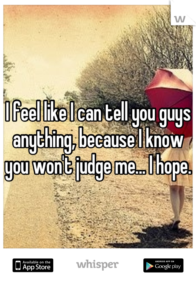 I feel like I can tell you guys anything, because I know you won't judge me... I hope.