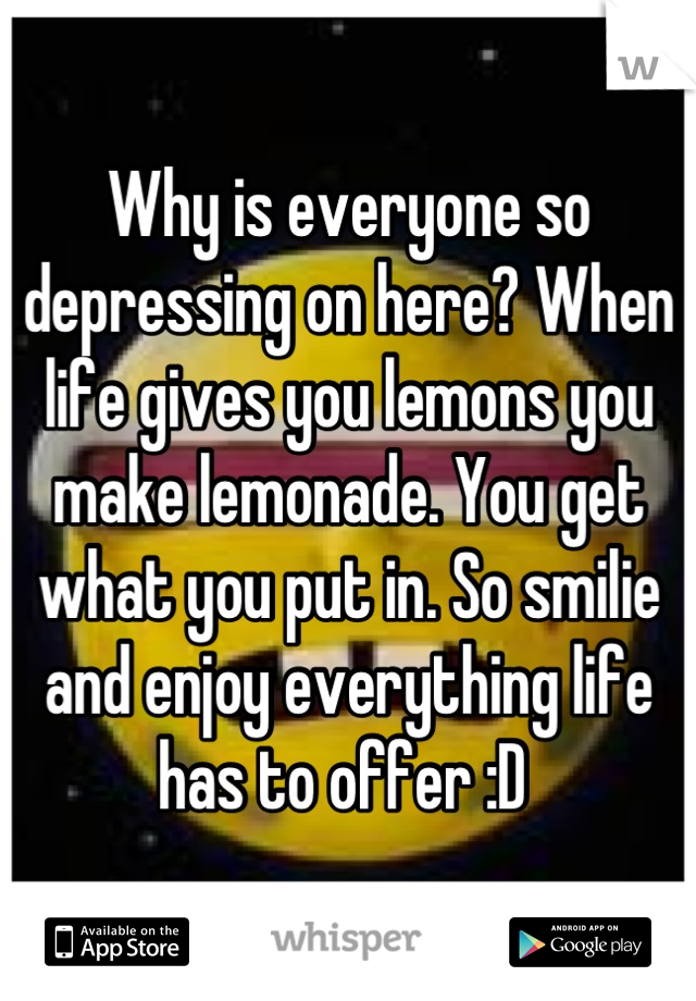 Why is everyone so depressing on here? When life gives you lemons you make lemonade. You get what you put in. So smilie and enjoy everything life has to offer :D