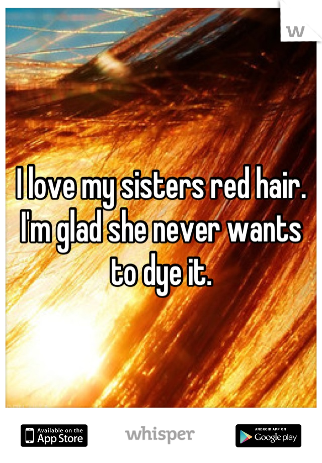 I love my sisters red hair. I'm glad she never wants to dye it.