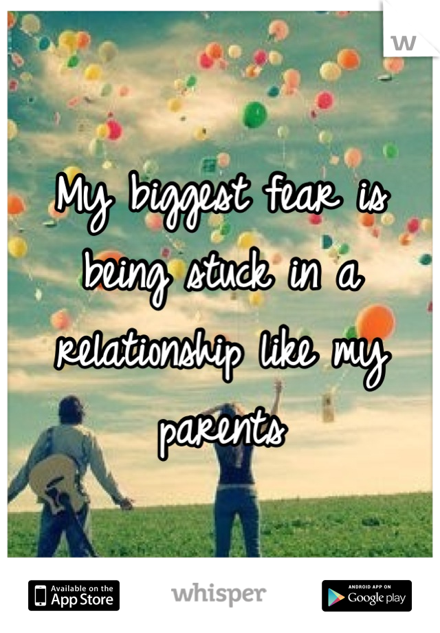 My biggest fear is being stuck in a relationship like my parents