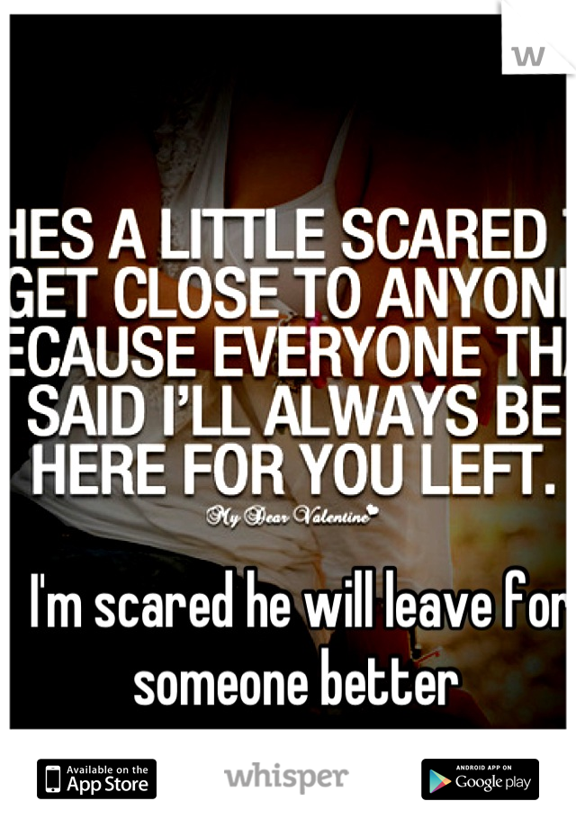 I'm scared he will leave for someone better