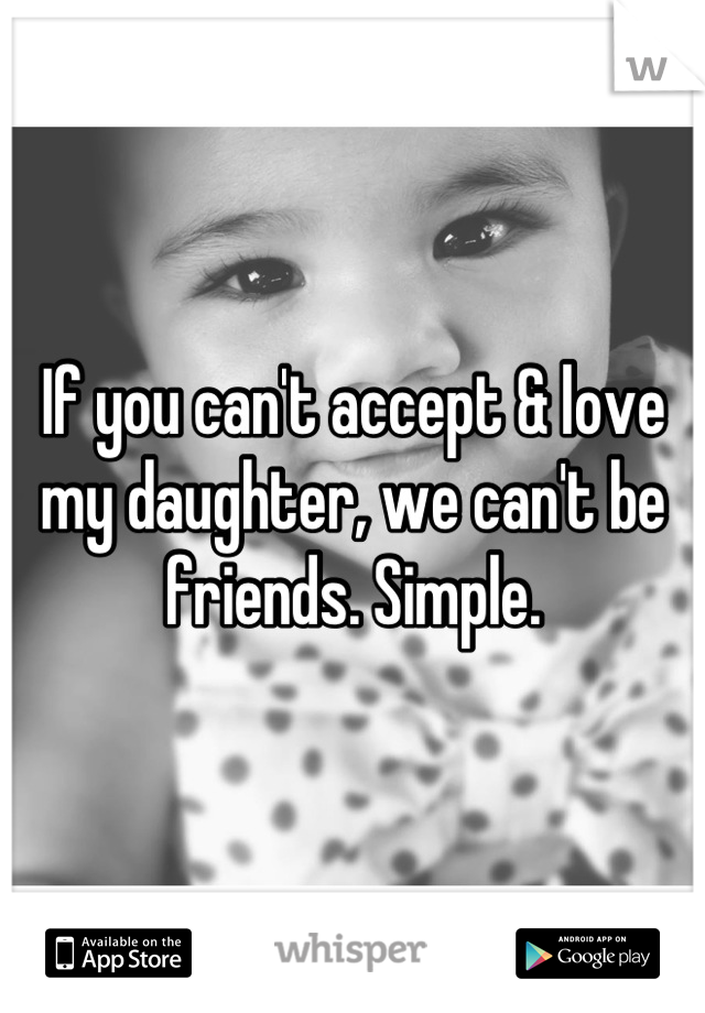 If you can't accept & love my daughter, we can't be friends. Simple.