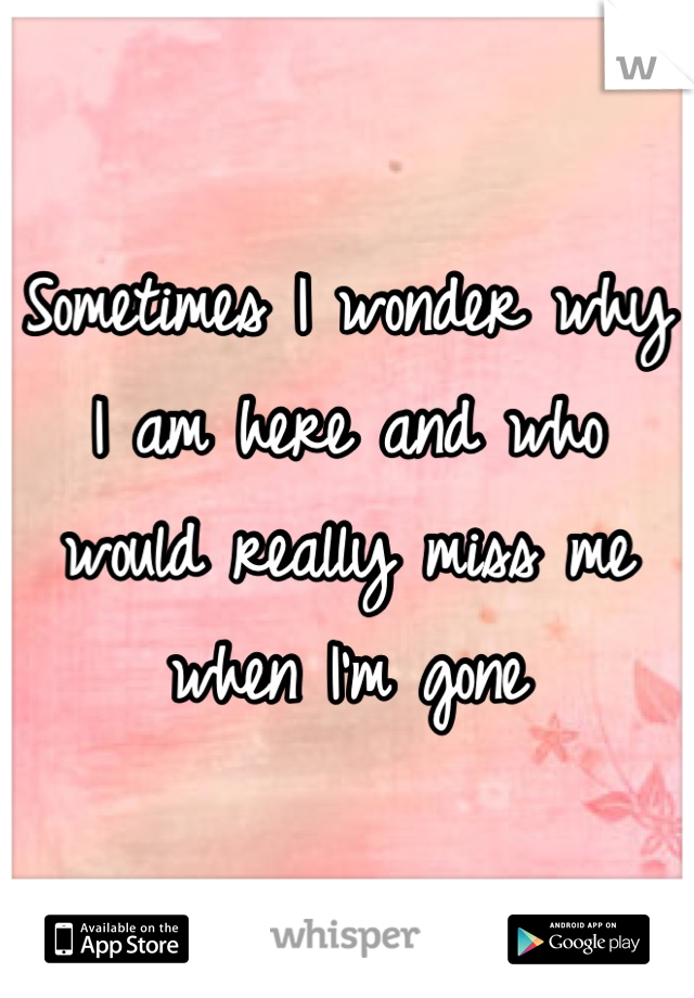 Sometimes I wonder why I am here and who would really miss me when I'm gone