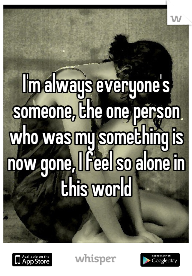 I'm always everyone's someone, the one person who was my something is now gone, I feel so alone in this world
