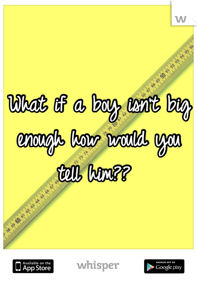 What if a boy isn't big enough how would you tell him??