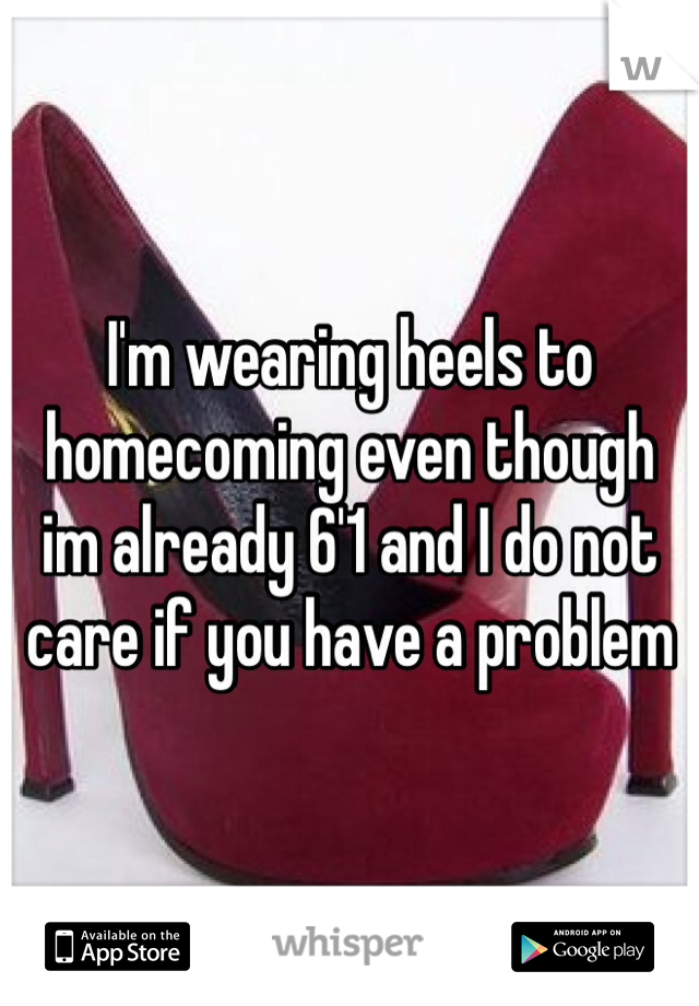 I'm wearing heels to homecoming even though im already 6'1 and I do not care if you have a problem