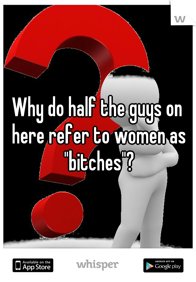 """Why do half the guys on here refer to women as """"bitches""""?"""