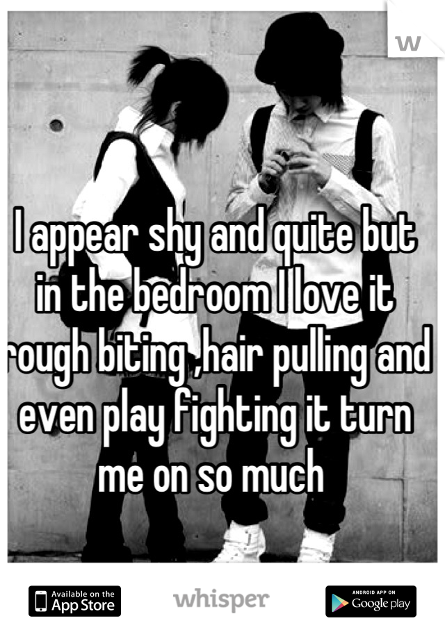 I appear shy and quite but in the bedroom I love it rough biting ,hair pulling and even play fighting it turn me on so much