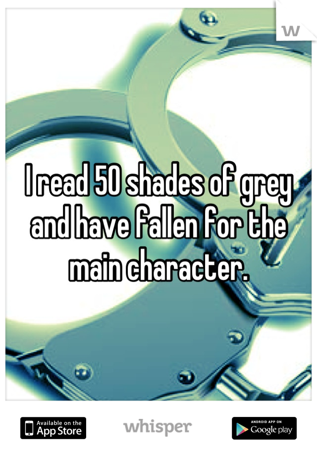 I read 50 shades of grey and have fallen for the main character.