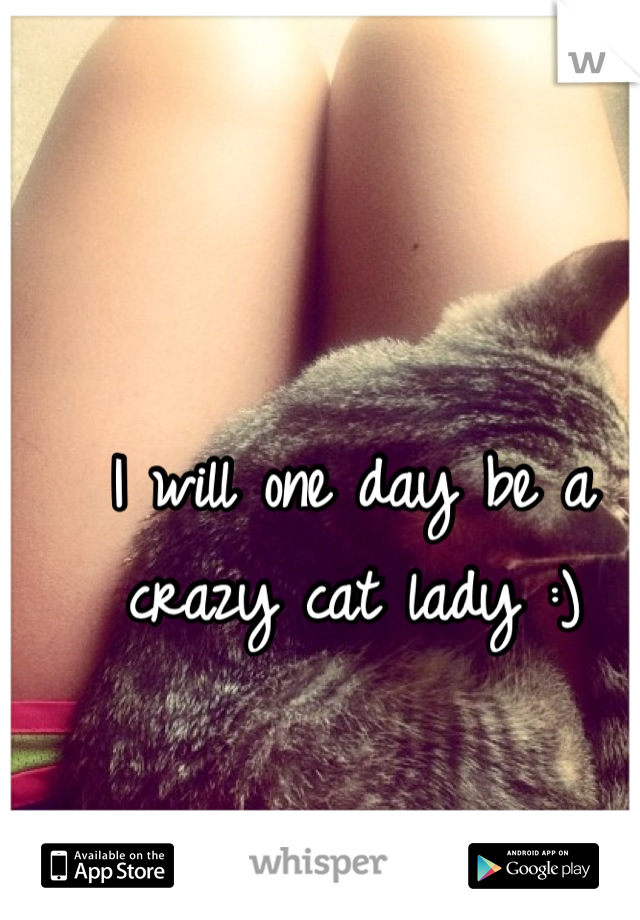 I will one day be a crazy cat lady :)