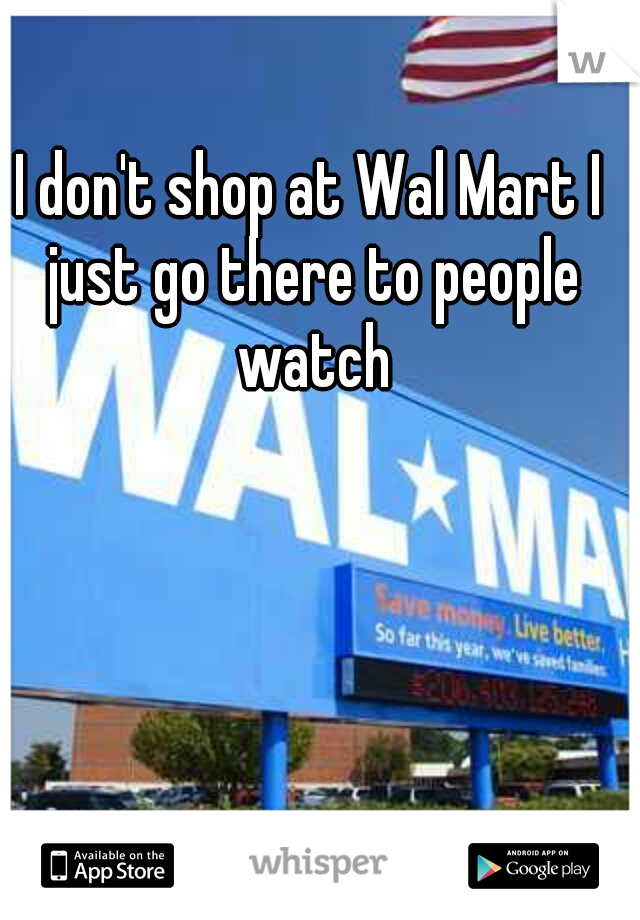 I don't shop at Wal Mart I just go there to people watch