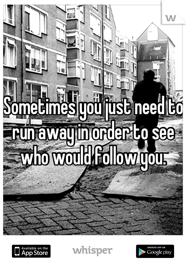 Sometimes you just need to run away in order to see who would follow you.