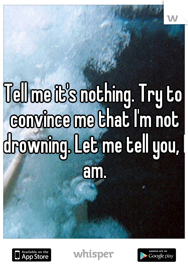 Tell me it's nothing. Try to convince me that I'm not drowning. Let me tell you, I am.