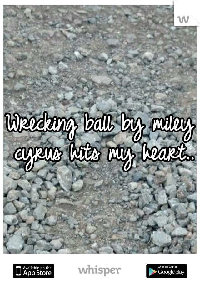 Wrecking ball by miley cyrus hits my heart..