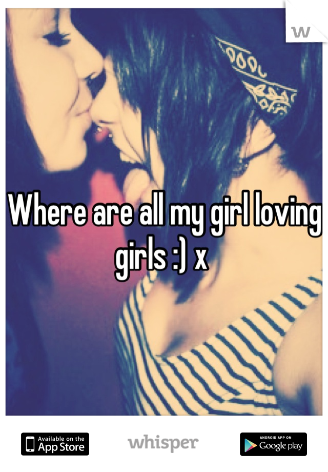 Where are all my girl loving girls :) x