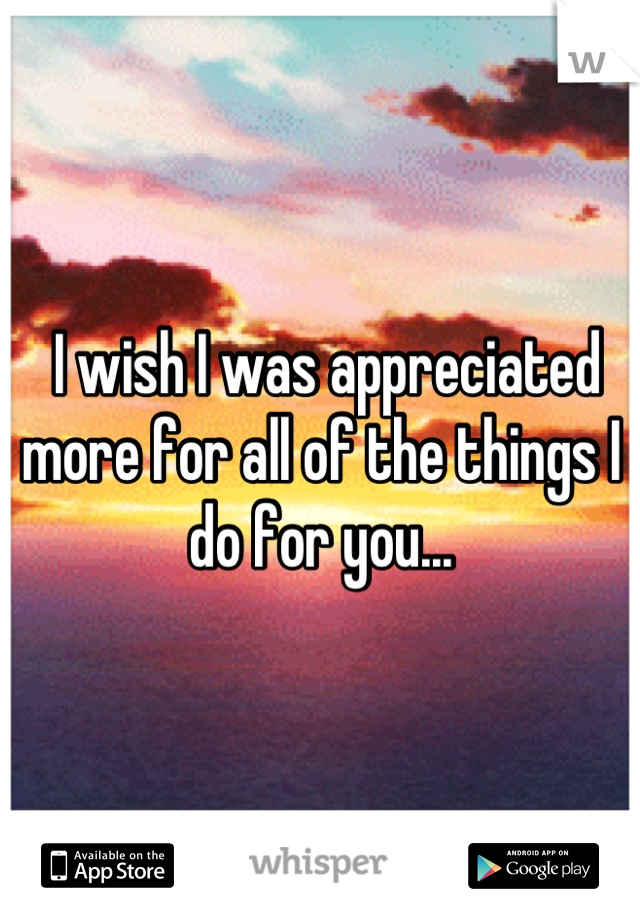 I wish I was appreciated more for all of the things I do for you...
