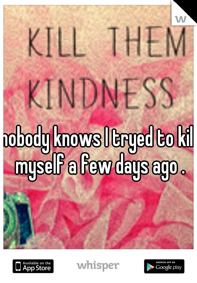 nobody knows I tryed to kill myself a few days ago .
