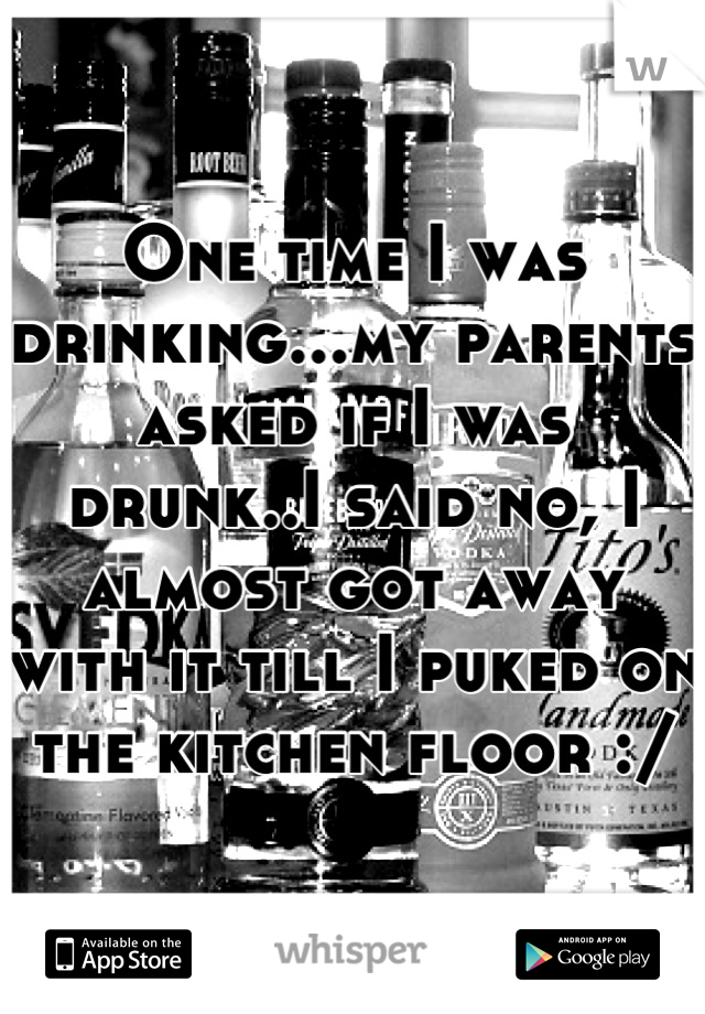 One time I was drinking...my parents asked if I was drunk..I said no, I almost got away with it till I puked on the kitchen floor :/