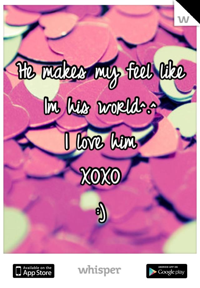 He makes my feel like Im his world^.^ I love him XOXO :)