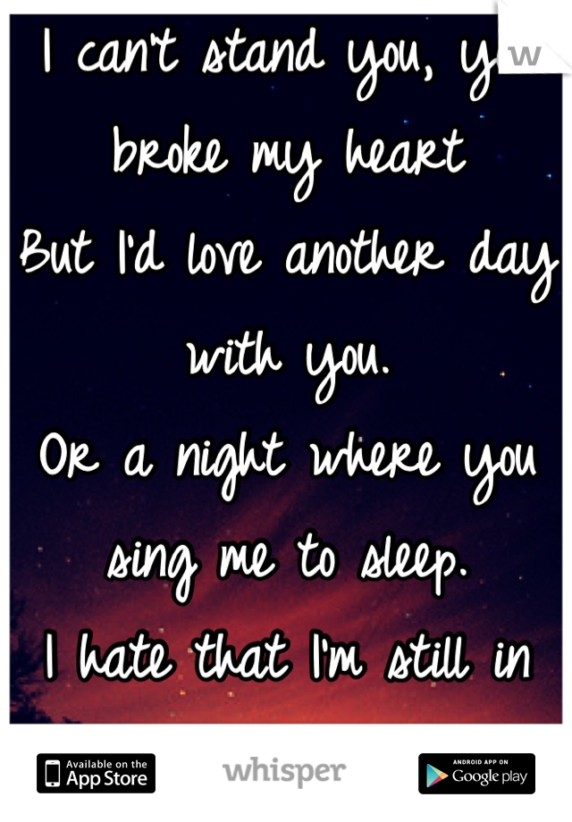 I can't stand you, you broke my heart But I'd love another day with you. Or a night where you sing me to sleep. I hate that I'm still in love with you.