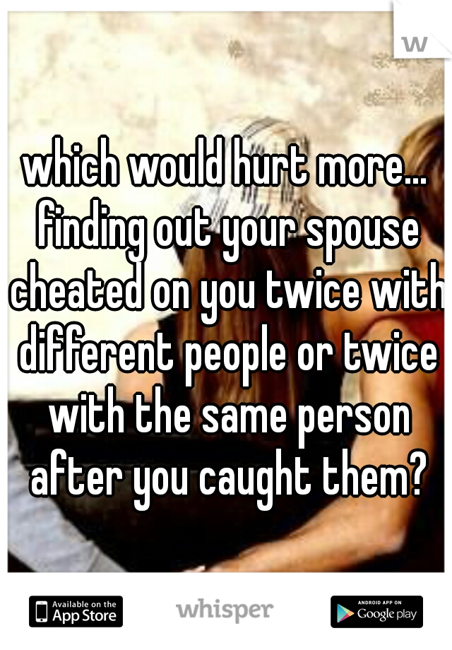 which would hurt more... finding out your spouse cheated on you twice with different people or twice with the same person after you caught them?