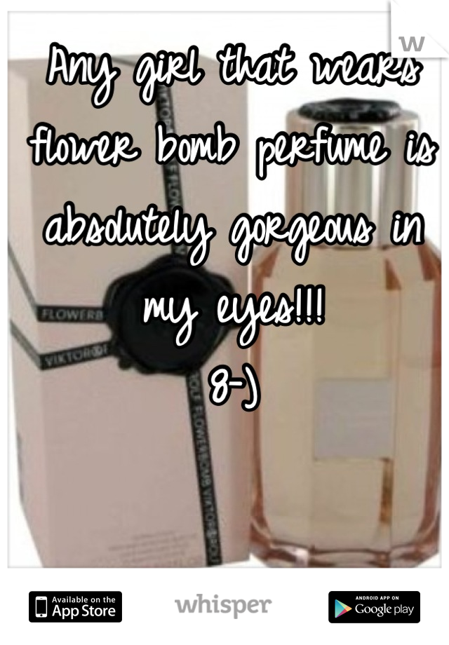 Any girl that wears flower bomb perfume is absolutely gorgeous in my eyes!!! 8-)