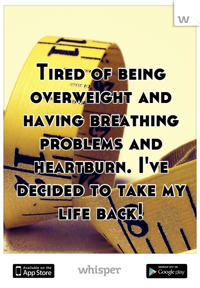 Tired of being overweight and having breathing problems and heartburn. I've decided to take my life back!