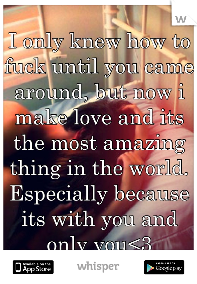 I only knew how to fuck until you came around, but now i make love and its the most amazing thing in the world. Especially because its with you and only you<3