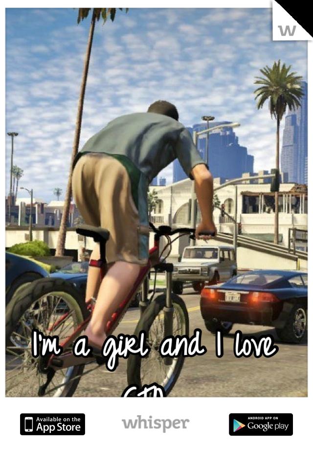 I'm a girl and I love GTA.