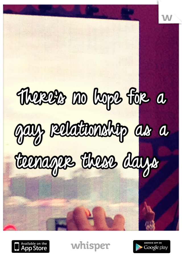 There's no hope for a gay relationship as a teenager these days