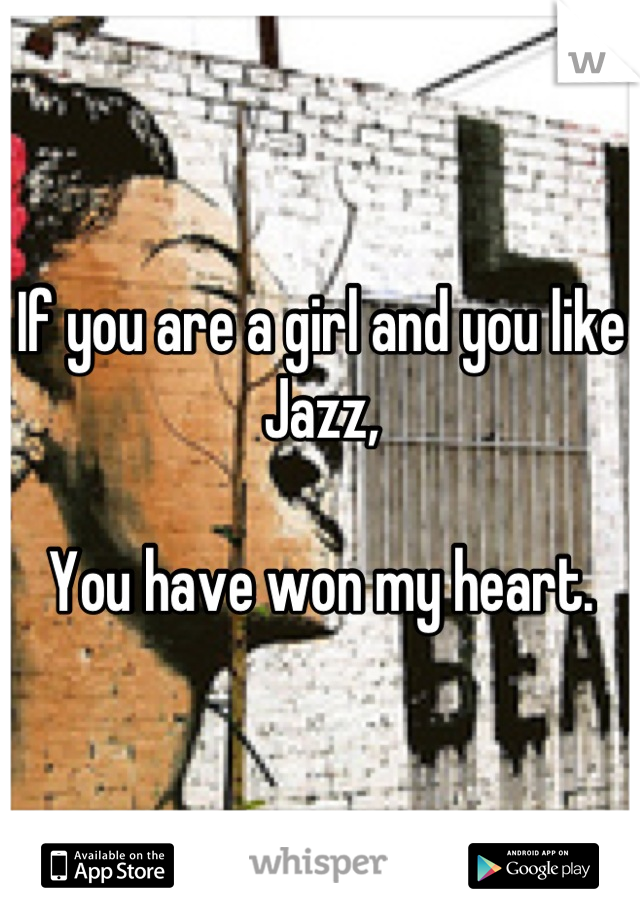 If you are a girl and you like Jazz,  You have won my heart.