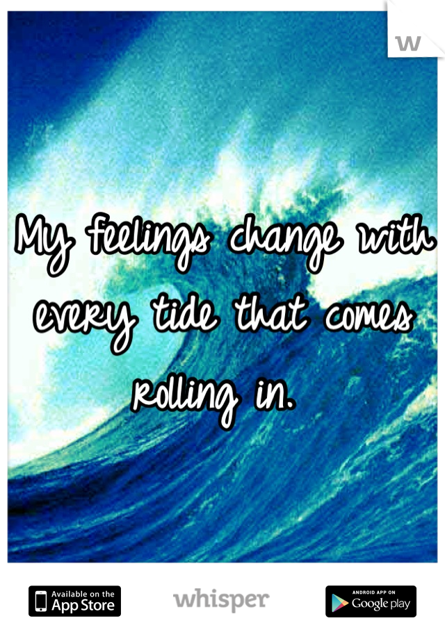 My feelings change with every tide that comes rolling in.